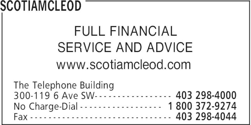 ScotiaMcLeod (403-298-4000) - Display Ad - 403 298-4000 1 800 372-9274No Charge-Dial - - - - - - - - - - - - - - - - - - 403 298-4044 300-119 6 Ave SW- - - - - - - - - - - - - - - - - Fax - - - - - - - - - - - - - - - - - - - - - - - - - - - - - - - FULL FINANCIAL SERVICE AND ADVICE www.scotiamcleod.com SCOTIAMCLEOD The Telephone Building