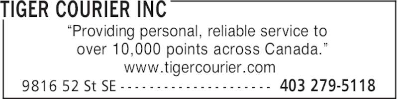 "Tiger Courier Inc (4032795118) - Display Ad - TIGER COURIER INC 403 279-51189816 52 St SE - - - - - - - - - - - - - - - - - - - - - ""Providing personal, reliable service to over 10,000 points across Canada."" www.tigercourier.com"