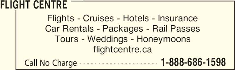 Flight Centre (1-888-686-1598) - Display Ad - Car Rentals - Packages - Rail Passes FLIGHT CENTRE Tours - Weddings - Honeymoons flightcentre.ca Flights - Cruises - Hotels - Insurance Call No Charge - - - - - - - - - - - - - - - - - - - - - 1-888-686-1598