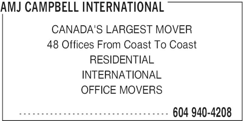 AMJ Campbell (604-940-4208) - Display Ad - AMJ CAMPBELL INTERNATIONAL  604 940-4208- - - - - - - - - - - - - - - - - - - - - - - - - - - - - - - - - - CANADA'S LARGEST MOVER 48 Offices From Coast To Coast RESIDENTIAL INTERNATIONAL OFFICE MOVERS