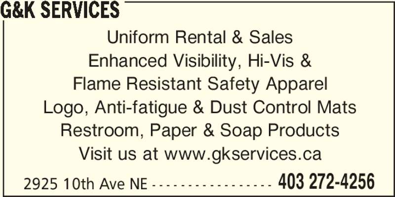 G&K Services (403-910-5431) - Display Ad - G&K SERVICES Uniform Rental & Sales Enhanced Visibility, Hi-Vis & Flame Resistant Safety Apparel Logo, Anti-fatigue & Dust Control Mats Restroom, Paper & Soap Products Visit us at www.gkservices.ca 2925 10th Ave NE - - - - - - - - - - - - - - - - - 403 272-4256