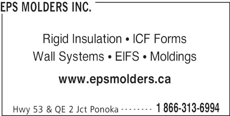 EPS Molders (403-783-8701) - Display Ad - EPS MOLDERS INC. Hwy 53 & QE 2 Jct Ponoka 1 866-313-6994- - - - - - - - Rigid Insulation π ICF Forms Wall Systems π EIFS π Moldings www.epsmolders.ca