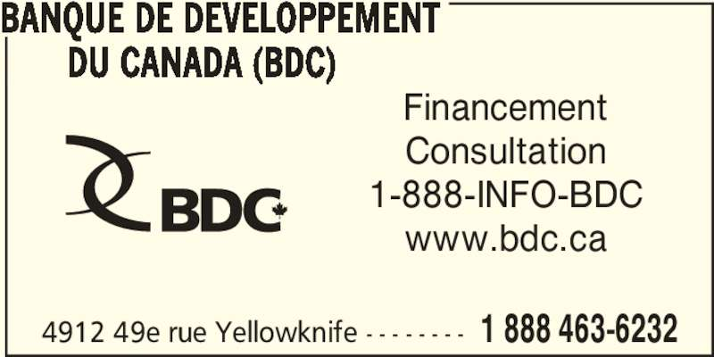 BDC-Business Development Bank Of Canada (867-873-3565) - Display Ad - 4912 49e rue Yellowknife - - - - - - - - 1 888 463-6232 BANQUE DE DEVELOPPEMENT        DU CANADA (BDC) Financement Consultation 1-888-INFO-BDC www.bdc.ca