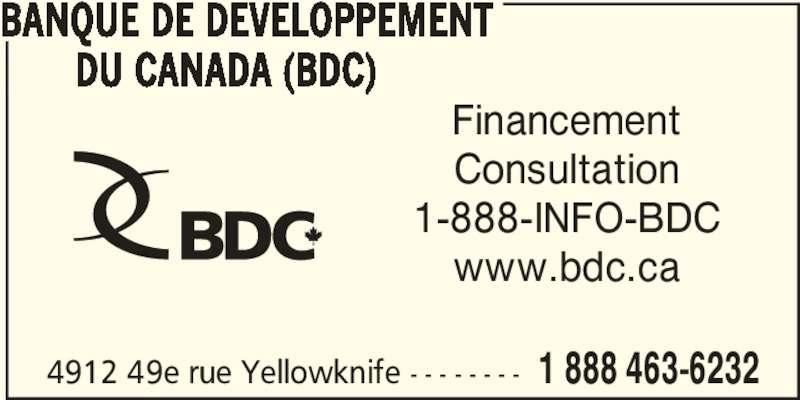 BDC-BusinessDevelopmentBankOfCanada (867-873-3565) - Display Ad - 4912 49e rue Yellowknife - - - - - - - - 1 888 463-6232 BANQUE DE DEVELOPPEMENT        DU CANADA (BDC) Financement Consultation 1-888-INFO-BDC www.bdc.ca