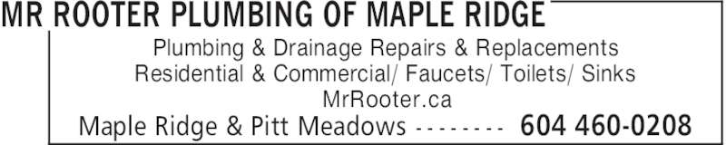 Mr Rooter Plumbing Of Maple Ridge (604-460-0208) - Display Ad - MrRooter.ca MR ROOTER PLUMBING OF MAPLE RIDGE 604 460-0208Maple Ridge & Pitt Meadows - - - - - - - - Plumbing & Drainage Repairs & Replacements Residential & Commercial/ Faucets/ Toilets/ Sinks