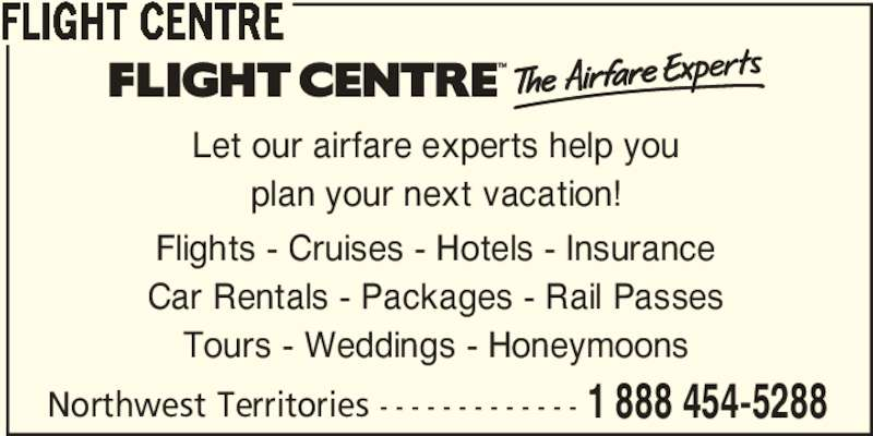 Flight Centre (1-888-454-5288) - Display Ad - FLIGHT CENTRE Let our airfare experts help you plan your next vacation! Flights - Cruises - Hotels - Insurance Car Rentals - Packages - Rail Passes Tours - Weddings - Honeymoons Northwest Territories - - - - - - - - - - - - - 1 888 454-5288
