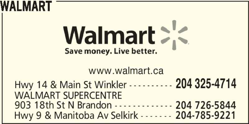 Walmart (204-325-4714) - Display Ad - WALMART www.walmart.ca Hwy 14 & Main St Winkler - - - - - - - - - - 204 325-4714 903 18th St N Brandon - - - - - - - - - - - - - WALMART SUPERCENTRE 204 726-5844 Hwy 9 & Manitoba Av Selkirk - - - - - - - 204-785-9221