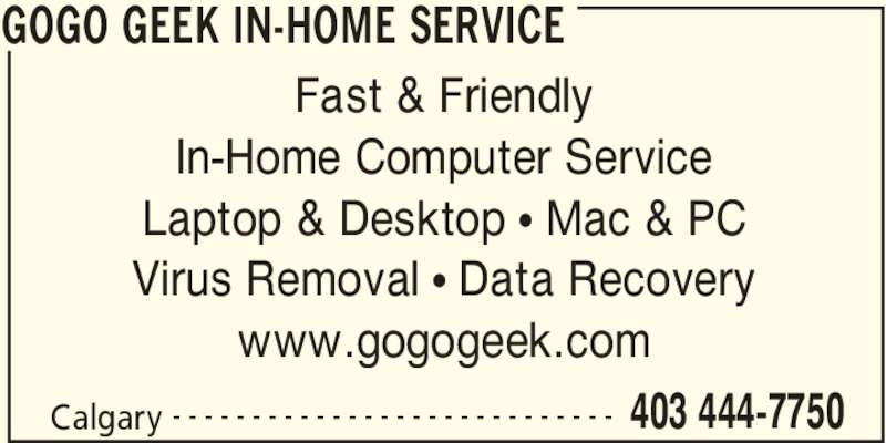 GoGo Geek In-Home Service (403-444-7750) - Display Ad - GOGO GEEK IN-HOME SERVICE Calgary 403 444-7750- - - - - - - - - - - - - - - - - - - - - - - - - - - - Fast & Friendly In-Home Computer Service Laptop & Desktop • Mac & PC Virus Removal • Data Recovery www.gogogeek.com