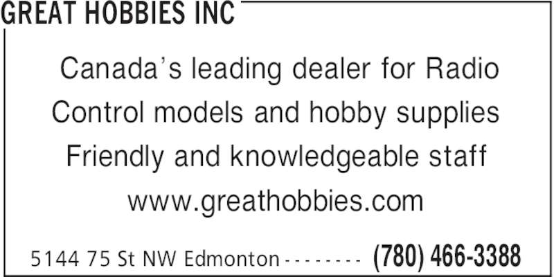Great Hobbies Inc (780-466-3388) - Display Ad - GREAT HOBBIES INC Friendly and knowledgeable staff www.greathobbies.com (780) 466-33885144 75 St NW Edmonton - - - - - - - - Canada's leading dealer for Radio Control models and hobby supplies