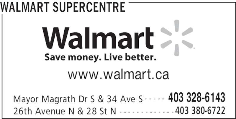 Walmart Supercentre (403-328-6143) - Display Ad - WALMART SUPERCENTRE Mayor Magrath Dr S & 34 Ave S 403 328-6143- - - - - 26th Avenue N & 28 St N 403 380-6722- - - - - - - - - - - - - www.walmart.ca