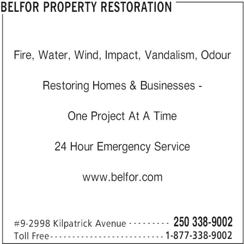 Belfor (250-338-9002) - Display Ad - BELFOR PROPERTY RESTORATION #9-2998 Kilpatrick Avenue 250 338-9002- - - - - - - - - Toll Free 1-877-338-9002- - - - - - - - - - - - - - - - - - - - - - - - - - Fire, Water, Wind, Impact, Vandalism, Odour Restoring Homes & Businesses - One Project At A Time 24 Hour Emergency Service www.belfor.com