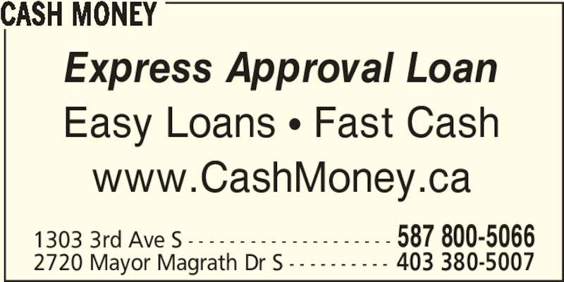 Cash Money (403-380-5007) - Display Ad - CASH MONEY Express Approval Loan Easy Loans π Fast Cash www.CashMoney.ca 1303 3rd Ave S - - - - - - - - - - - - - - - - - - - - 587 800-5066 2720 Mayor Magrath Dr S - - - - - - - - - - 403 380-5007