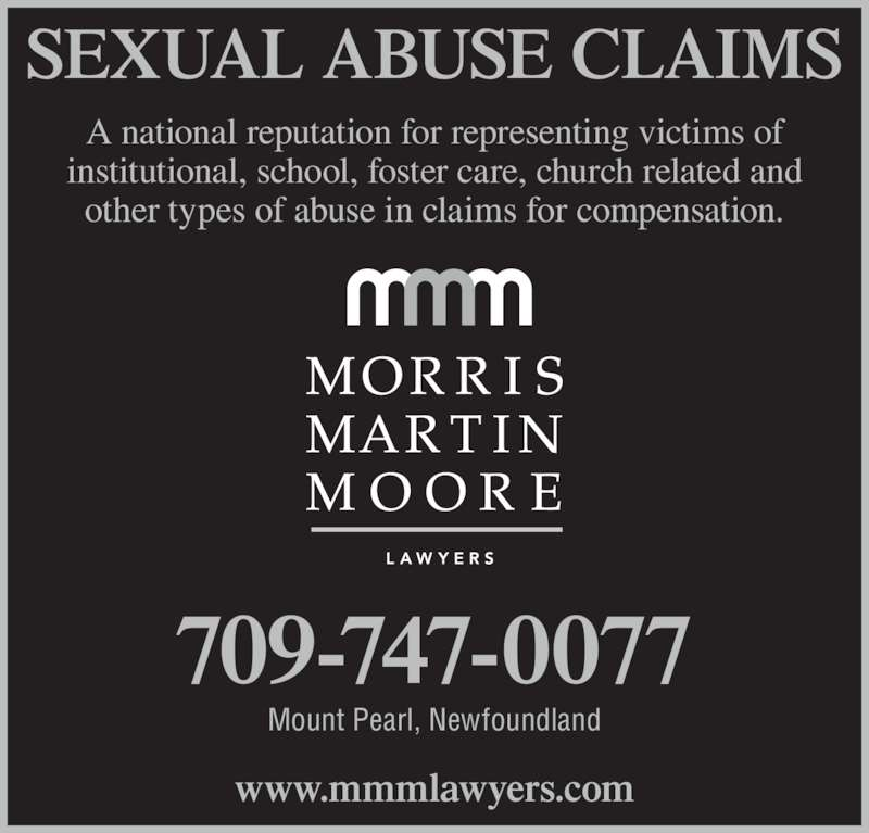 Morris Martin Moore (709-747-0077) - Display Ad - A national reputation for representing victims of institutional, school, foster care, church related and other types of abuse in claims for compensation. SEXUAL ABUSE CLAIMS 709-747-0077 Mount Pearl, Newfoundland www.mmmlawyers.com