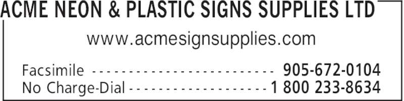 Acme Neon & Plastic Signs Supplies Ltd (905-672-0007) - Display Ad - ACME NEON & PLASTIC SIGNS SUPPLIES LTD 905-672-0104Facsimile - - - - - - - - - - - - - - - - - - - - - - - - - 1 800 233-8634No Charge-Dial - - - - - - - - - - - - - - - - - - - www.acmesignsupplies.com