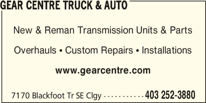 The Gear Centre (403-252-3880) - Display Ad - 7170 Blackfoot Tr SE Clgy - - - - - - - - - - - 403 252-3880 GEAR CENTRE TRUCK & AUTO New & Reman Transmission Units & Parts Overhauls π Custom Repairs π Installations www.gearcentre.com