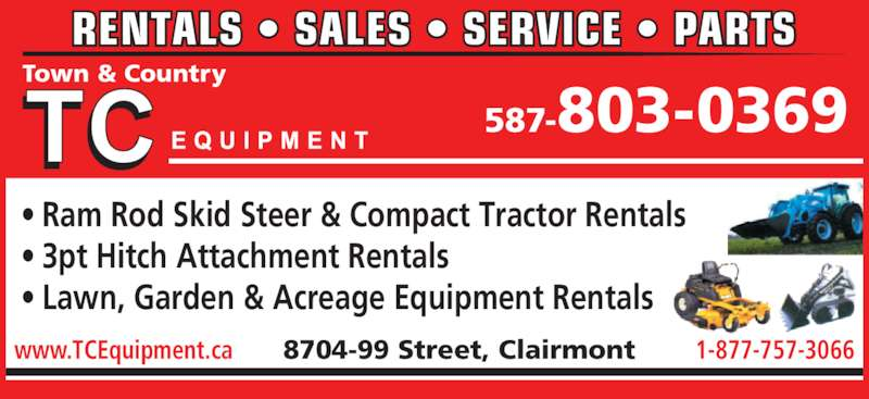 T C Equipment (780-567-3306) - Display Ad - 587-803-0369 Town & Country • Ram Rod Skid Steer & Compact Tractor Rentals • 3pt Hitch Attachment Rentals • Lawn, Garden & Acreage Equipment Rentals RENTALS • SALES • SERVICE • PARTS www.TCEquipment.ca        8704-99 Street, Clairmont        1-877-757-3066