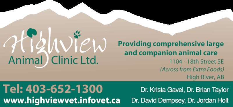 Highview Animal Clinic Ltd (403-652-1300) - Display Ad - www.highviewvet.infovet.ca Dr. Krista Gavel, Dr. Brian Taylor Dr. David Dempsey, Dr. Jordan Holt  Tel: 403-652-1300 Providing comprehensive large and companion animal care 1104 - 18th Street SE (Across from Extra Foods) High River, AB