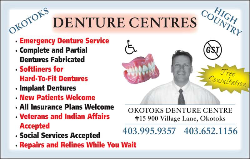 High Country Denture Clinic (403-652-1156) - Display Ad - · Emergency Denture Service · Complete and Partial Dentures Fabricated · Softliners for Hard-To-Fit Dentures · Implant Dentures · New Patients Welcome · All Insurance Plans Welcome · Veterans and Indian Affairs Accepted · Social Services Accepted · Repairs and Relines While You Wait #15 900 Village Lane, Okotoks 403.995.9357   403.652.1156 OKOTOKS DENTURE CENTRE DENTURE CENTRES Free Consultation