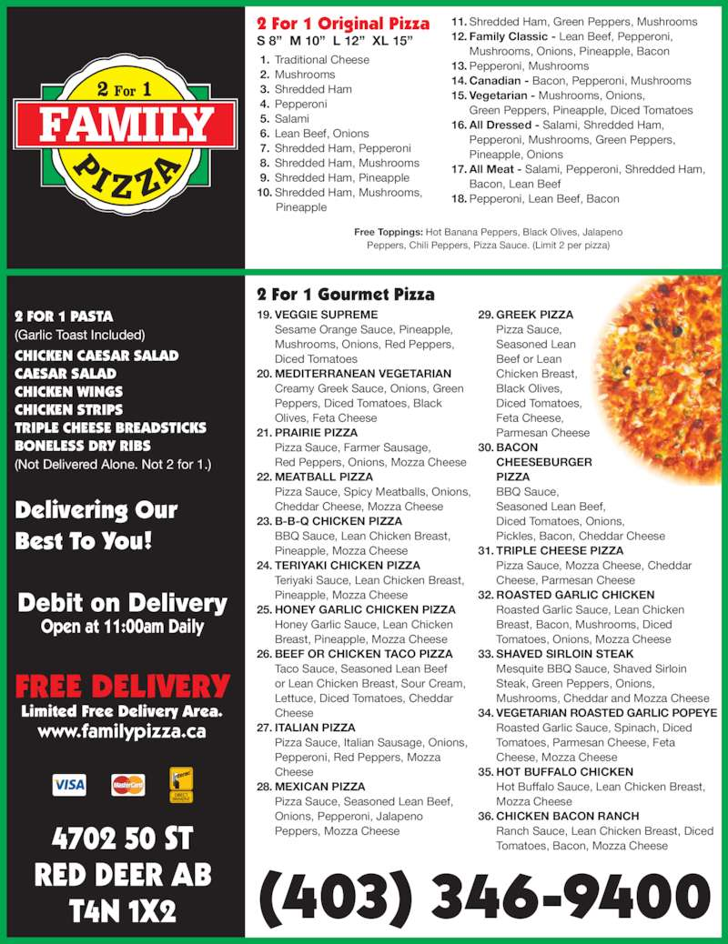 "Family Pizza (403-346-9400) - Display Ad - RED DEER AB 4702 50 ST  5. Salami  6. Lean Beef, Onions  7. Shredded Ham, Pepperoni  8. Shredded Ham, Mushrooms  9. Shredded Ham, Pineapple  10. Shredded Ham, Mushrooms,       Pineapple  11. Shredded Ham, Green Peppers, Mushrooms  12. Family Classic - Lean Beef, Pepperoni, Mushrooms, Onions, Pineapple, Bacon  13. Pepperoni, Mushrooms  14. Canadian - Bacon, Pepperoni, Mushrooms  15. Vegetarian - Mushrooms, Onions, Green Peppers, Pineapple, Diced Tomatoes  16. All Dressed - Salami, Shredded Ham, Pepperoni, Mushrooms, Green Peppers, Pineapple, Onions  17. All Meat - Salami, Pepperoni, Shredded Ham, Bacon, Lean Beef  18. Pepperoni, Lean Beef, Bacon Free Toppings: Hot Banana Peppers, Black Olives, Jalapeno Peppers, Chili Peppers, Pizza Sauce. (Limit 2 per pizza) 2 FOR 1 PASTA (Garlic Toast Included) CHICKEN CAESAR SALAD CAESAR SALAD CHICKEN WINGS CHICKEN STRIPS TRIPLE CHEESE BREADSTICKS BONELESS DRY RIBS (Not Delivered Alone. Not 2 for 1.) Delivering Our Best To You!  19. VEGGIE SUPREME Sesame Orange Sauce, Pineapple, Mushrooms, Onions, Red Peppers,  Diced Tomatoes  20. MEDITERRANEAN VEGETARIAN Creamy Greek Sauce, Onions, Green Peppers, Diced Tomatoes, Black   Olives, Feta Cheese  21. PRAIRIE PIZZA Pizza Sauce, Farmer Sausage,  Red Peppers, Onions, Mozza Cheese  22. MEATBALL PIZZA  4. Pepperoni Pizza Sauce, Spicy Meatballs, Onions, Cheddar Cheese, Mozza Cheese  23. B-B-Q CHICKEN PIZZA BBQ Sauce, Lean Chicken Breast, Pineapple, Mozza Cheese  24. TERIYAKI CHICKEN PIZZA Teriyaki Sauce, Lean Chicken Breast, Pineapple, Mozza Cheese  25. HONEY GARLIC CHICKEN PIZZA Honey Garlic Sauce, Lean Chicken   Breast, Pineapple, Mozza Cheese  26. BEEF OR CHICKEN TACO PIZZA   Lettuce, Diced Tomatoes, Cheddar   Cheese  27. ITALIAN PIZZA Pizza Sauce, Italian Sausage, Onions, Pepperoni, Red Peppers, Mozza   Cheese  28. MEXICAN PIZZA Pizza Sauce, Seasoned Lean Beef,   Onions, Pepperoni, Jalapeno Taco Sauce, Seasoned Lean Beef   or Lean Chicken Breast, Sour Cream,   Peppers, Mozza Cheese  29. GREEK PIZZA Pizza Sauce,  Seasoned Lean  Beef or Lean Chicken Breast,  Black Olives,  Diced Tomatoes, Feta Cheese, Parmesan Cheese  30. BACON CHEESEBURGER PIZZA BBQ Sauce, Seasoned Lean Beef,  Diced Tomatoes, Onions,  Pickles, Bacon, Cheddar Cheese  31. TRIPLE CHEESE PIZZA Pizza Sauce, Mozza Cheese, Cheddar   Cheese, Parmesan Cheese  32. ROASTED GARLIC CHICKEN Roasted Garlic Sauce, Lean Chicken   Breast, Bacon, Mushrooms, Diced   Tomatoes, Onions, Mozza Cheese  33. SHAVED SIRLOIN STEAK Mesquite BBQ Sauce, Shaved Sirloin   Steak, Green Peppers, Onions,   Mushrooms, Cheddar and Mozza Cheese  34. VEGETARIAN ROASTED GARLIC POPEYE Roasted Garlic Sauce, Spinach, Diced   Tomatoes, Parmesan Cheese, Feta   Cheese, Mozza Cheese  35. HOT BUFFALO CHICKEN Hot Buffalo Sauce, Lean Chicken Breast, Mozza Cheese  36. CHICKEN BACON RANCH Ranch Sauce, Lean Chicken Breast, Diced  Tomatoes, Bacon, Mozza Cheese Debit on Delivery Open at 11:00am Daily FREE DELIVERY Limited Free Delivery Area. www.familypizza.ca T4N 1X2 (403) 346-9400 2 For 1 Original Pizza S 8""  M 10""  L 12""  XL 15"" 2 For 1 Gourmet Pizza  1. Traditional Cheese  2. Mushrooms  3. Shredded Ham"