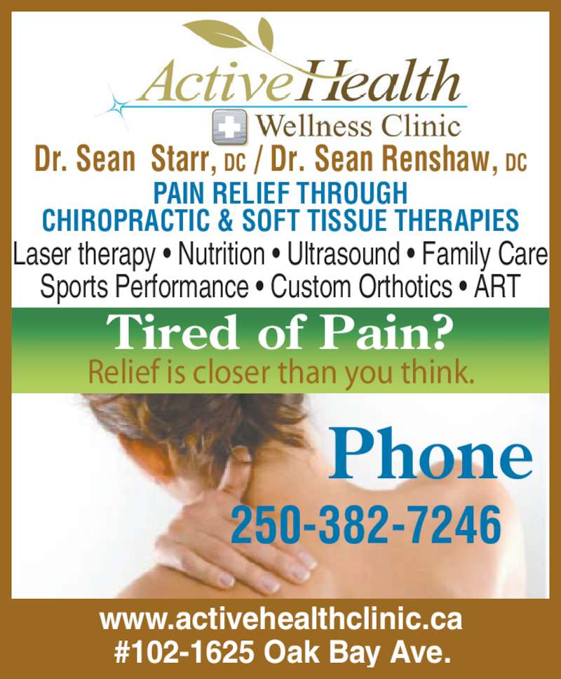 Active Health & Wellness Clinic (250-382-7246) - Display Ad - Phone 250-382-7246 Relief is closer than you think. Tired of Pain? www.activehealthclinic.ca #102-1625 Oak Bay Ave. Dr. Sean  Starr, DC / Dr. Sean Renshaw, DC PAIN RELIEF THROUGH CHIROPRACTIC & SOFT TISSUE THERAPIES Laser therapy • Nutrition • Ultrasound • Family Care Sports Performance • Custom Orthotics • ART