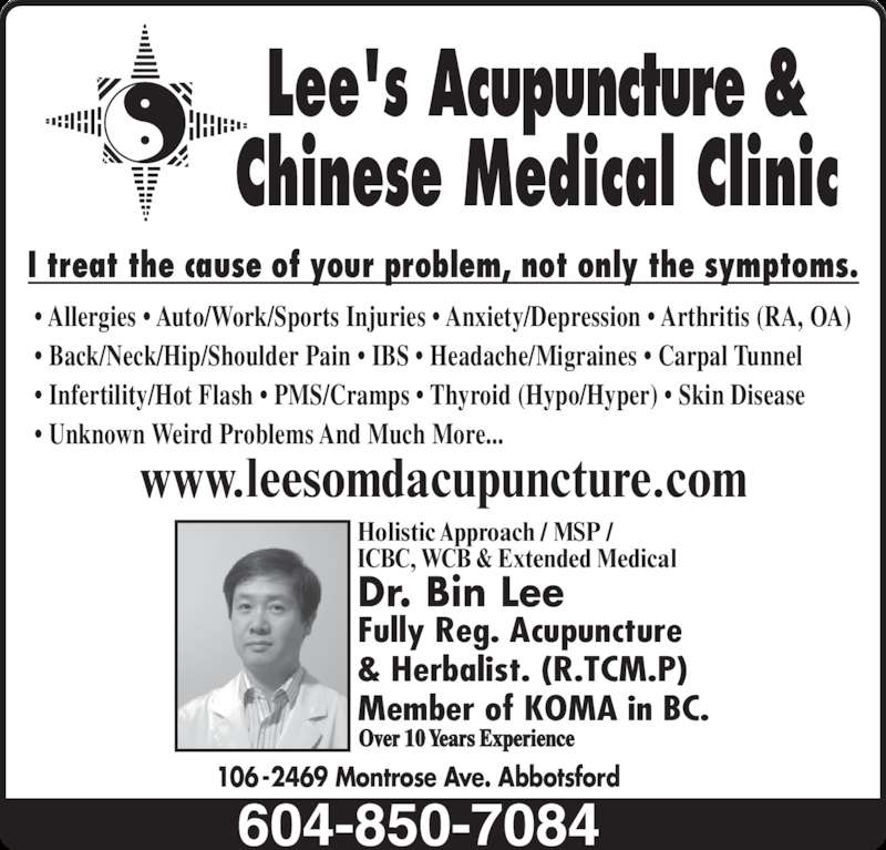 Lees Acupuncture Herbal Clinic (604-850-7084) - Display Ad - 106-2469 Montrose Ave. Abbotsford • Allergies • Auto/Work/Sports Injuries • Anxiety/Depression • Arthritis (RA, OA) • Back/Neck/Hip/Shoulder Pain • IBS • Headache/Migraines • Carpal Tunnel • Infertility/Hot Flash • PMS/Cramps • Thyroid (Hypo/Hyper) • Skin Disease • Unknown Weird Problems And Much More... Lee's Acupuncture & Chinese Medical Clinic I treat the cause of your problem, not only the symptoms. www.leesomdacupuncture.com Dr. Bin Lee  Fully Reg. Acupuncture & Herbalist. (R.TCM.P) Member of KOMA in BC. Holistic Approach / MSP / ICBC, WCB & Extended Medical Over 10 Years Experience