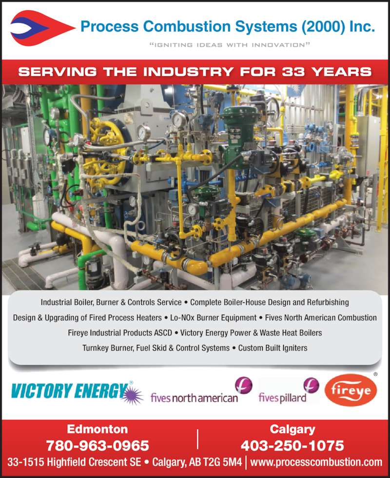 Process Combustion Systems (2000) Inc (780-963-0965) - Display Ad - SERVING THE INDUSTRY FOR 33 YEARS 33-1515 Highfield Crescent SE • Calgary, AB T2G 5M4   www.processcombustion.com Calgary 403-250-1075 Edmonton 780-963-0965 Industrial Boiler, Burner & Controls Service • Complete Boiler-House Design and Refurbishing Design & Upgrading of Fired Process Heaters • Lo-NOx Burner Equipment • Fives North American Combustion Fireye Industrial Products ASCD • Victory Energy Power & Waste Heat Boilers Turnkey Burner, Fuel Skid & Control Systems • Custom Built Igniters