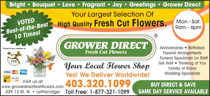 Grower Direct (403-320-1099) - Display Ad - Bright • Bouquet • Love • Fragrant • Joy • Greetings • Grower Direct VOTED  Best-of-t he-Best 10 Time s! Your Largest Selection Of High Quality Fresh Cut Flowers. Your Local Flower Shop Mon - Sat: 9am - 6pm Anniversaries • Birthdays Funeral Arrangements - Funeral Specialists on Staff Get Well • Thinking of You Variety of Roses Wedding Specialists BUY DIRECT & SAVE SAME DAY SERVICE AVAILABLE Yes! We Deliver Worldwide! 403.320.1099 Toll Free: 1-877-321-1099 Visit us at www.growerdirectfreshflowers.com 339 13 St. N. • Lethbridge