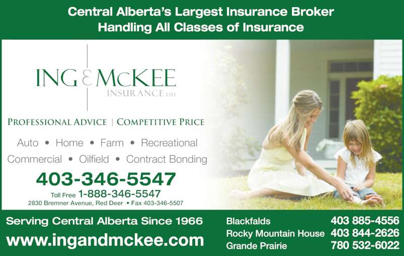 Ing & McKee Insurance (403-346-5547) - Display Ad - 403-346-5547 Toll Free 1-888-346-5547 2830 Bremner Avenue, Red Deer  • Fax 403-346-5507 Central Alberta's Largest Insurance Broker Handling All Classes of Insurance Blackfalds 403 885-4556 Rocky Mountain House 403 844-2626 Grande Prairie 780 532-6022 Serving Central Alberta Since 1966 Auto  •  Home  •  Farm  •  Recreational Commercial  •  Oilfield  •  Contract Bonding www.ingandmckee.com