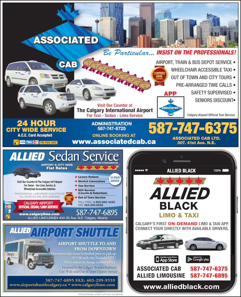 Associated Cabs (Alta) Ltd (403-299-1111) - Display Ad - AIRPORT, TRAIN & BUS DEPOT SERVICE • WHEELCHAIR ACCESSIBLE TAXI • OUT OF TOWN AND CITY TOURS • PRE-ARRANGED TIME CALLS • SAFETY SUPERVISED • SENIORS DISCOUNT• 2004 2005 2006 2007 2008 2009 2010 2011 2012 587-747-637524 HOURCITY WIDE SERVICE Be Particular... INSIST ON THE PROFESSIONALS! ADMINISTRATION 587-747-6725 www.associatedcab.ca ONLINE BOOKING AT ASSOCIATED CAB LTD. 307. 41st Ave. N.E. A.C.E. Card Accepted APP Visit Our Counter at For Taxi - Sedan - Limo Service The Calgary International Airport Calgary Airport Official Taxi Service PRE PAID CARD AIRPORT SHUTTLE 587-747-6895 Flat Rates  ALLIED LIMOUSINE• 404-35 Ave. N.E. Calgary, Alberta Sedan Service AIRPORT & CITY WIDE Visit Our Counter At The Calgary Int'l Airport For Sedan - Van Limo Service & Wheelchair Accessible Vehicles PROFESSIONAL UNIFORMED CHAUFFEURS ALL VEHICLES ARE NON-SMOKING ALLIED A Division of Associated Cab www.calgarylimo.com 24 HOUR SERVICE 587-747-6895 FAX: 403-299-9559 www.airportshuttlecalgary.ca • www.calgarylimo.com ALLIED Licensed by the Calgary Airport Authority City Wide and Out of Town Charter Service All businesses under common ownership AIRPORT SHUTTLE TO AND FROM DOWNTOWN Downtown trips must be booked prior to pick up $15.00 each way (Includes GST) Prices subject to change without notice. ALLIED BLACK www.alliedblack.com ASSOCIATED CAB ALLIED LIMOUSINE 587-747-6375 587-747-6895 CALGARY'S FIRST ON-DEMAND LIMO & TAXI APP. CONNECT YOUR DIRECTLY WITH AVAILABLE DRIVERS.