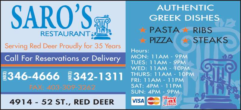 Saro's Restaurant (403-346-4666) - Display Ad - FAX: 403-309-3262 (4 03 (4 03 Serving Red Deer Proudly for 35 Years PIZZA RIBS STEAKS PASTA Hours: MON: 11AM - 9PM TUES: 11AM - 9PM WED: 11AM - 10PM THURS: 11AM - 10PM FRI: 11AM - 11PM SAT: 4PM - 11PM SUN: 4PM - 9PM Call For Reservations or Delivery