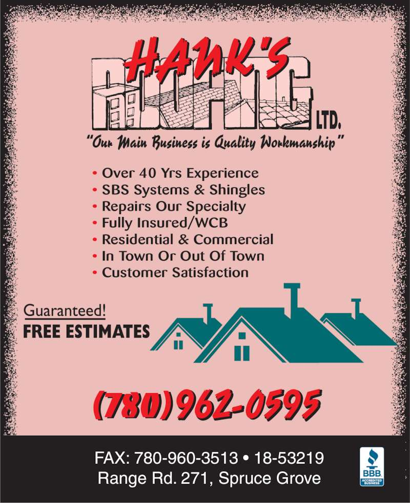 Hank's Roofing Ltd (780-962-0595) - Display Ad - • Over 40 Yrs Experience • SBS Systems & Shingles • Repairs Our Specialty • Fully Insured/WCB • Residential & Commercial • In Town Or Out Of Town • Customer Satisfaction FAX: 780-960-3513 • 18-53219  Range Rd. 271, Spruce Grove (780)