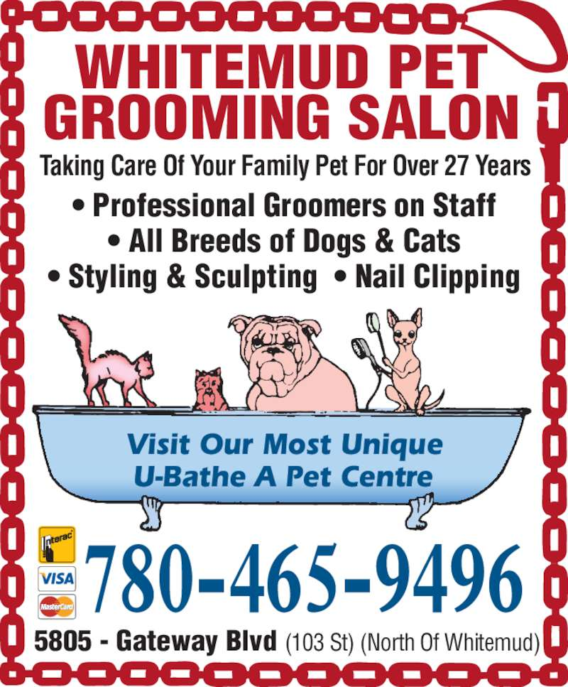Whitemud Pet Grooming Salon (780-465-9496) - Display Ad - Taking Care Of Your Family Pet For Over 27 Years 5805 - Gateway Blvd (103 St) (North Of Whitemud) • Professional Groomers on Staff • All Breeds of Dogs & Cats • Styling & Sculpting  • Nail Clipping 780-465-9496 WHITEMUD PET • Professional Groomers on Staff • All Breeds of Dogs & Cats • Styling & Sculpting  • Nail Clipping 780-465-9496 WHITEMUD PET GROOMING SALON Visit Our Most Unique U-Bathe A Pet Centre GROOMING SALON Visit Our Most Unique U-Bathe A Pet Centre Taking Care Of Your Family Pet For Over 27 Years 5805 - Gateway Blvd (103 St) (North Of Whitemud)