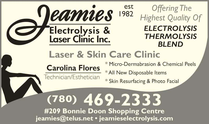 Jeamie's Electrolysis Clinic Inc (780-469-2333) - Display Ad - * All New Disposable Items * Skin Resurfacing & Photo Facial  ELECTROLYSIS THERMOLYSIS BLEND Offering The Highest Quality Of  Laser & Skin Care Clinic Electrolysis & Laser Clinic Inc. est 1982 Carolina Flores Technician/Esthetician #209 Bonnie Doon Shopping Centre 469-2333(780) * Micro-Dermabrasion & Chemical Peels