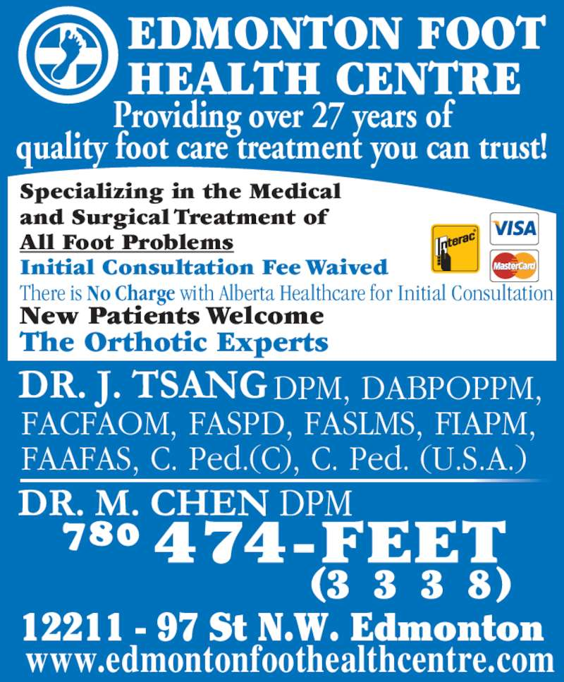 Edmonton Foot Health Centre (780-474-3338) - Display Ad - Initial Consultation Fee Waived There is No Charge with Alberta Healthcare for Initial Consultation The Orthotic Experts Providing over 27 years of quality foot care treatment you can trust! EDMONTON FOOT HEALTH CENTRE                         DPM, DABPOPPM, FACFAOM, FASPD, FASLMS, FIAPM, FAAFAS, C. Ped.(C), C. Ped. (U.S.A.) www.edmontonfoothealthcentre.com 12211 - 97 St N.W. Edmonton (3 3 3 8) New Patients Welcome Specializing in the Medical and Surgical Treatment of All Foot Problems