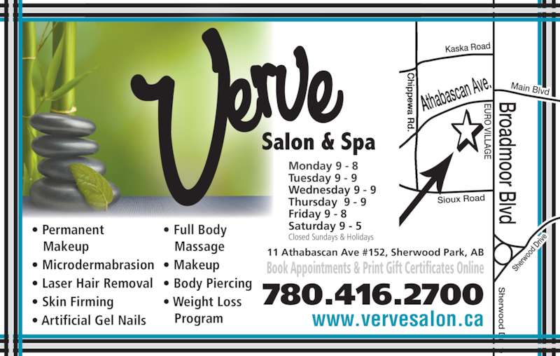Verve Salon & Spa Ltd (780-416-2700) - Display Ad - Main Blvd • Permanent Makeup • Microdermabrasion • Laser Hair Removal • Skin Firming • Artificial Gel Nails • Full Body Massage • Makeup • Body Piercing • Weight Loss Program  Monday 9 - 8 Tuesday 9 - 9 Wednesday 9 - 9 Thursday  9 - 9 Friday 9 - 8 Saturday 9 - 5 Closed Sundays & Holidays 11 Athabascan Ave #152, Sherwood Park, AB Book Appointments & Print Gift Certificates Online 780.416.2700 www.vervesalon.ca