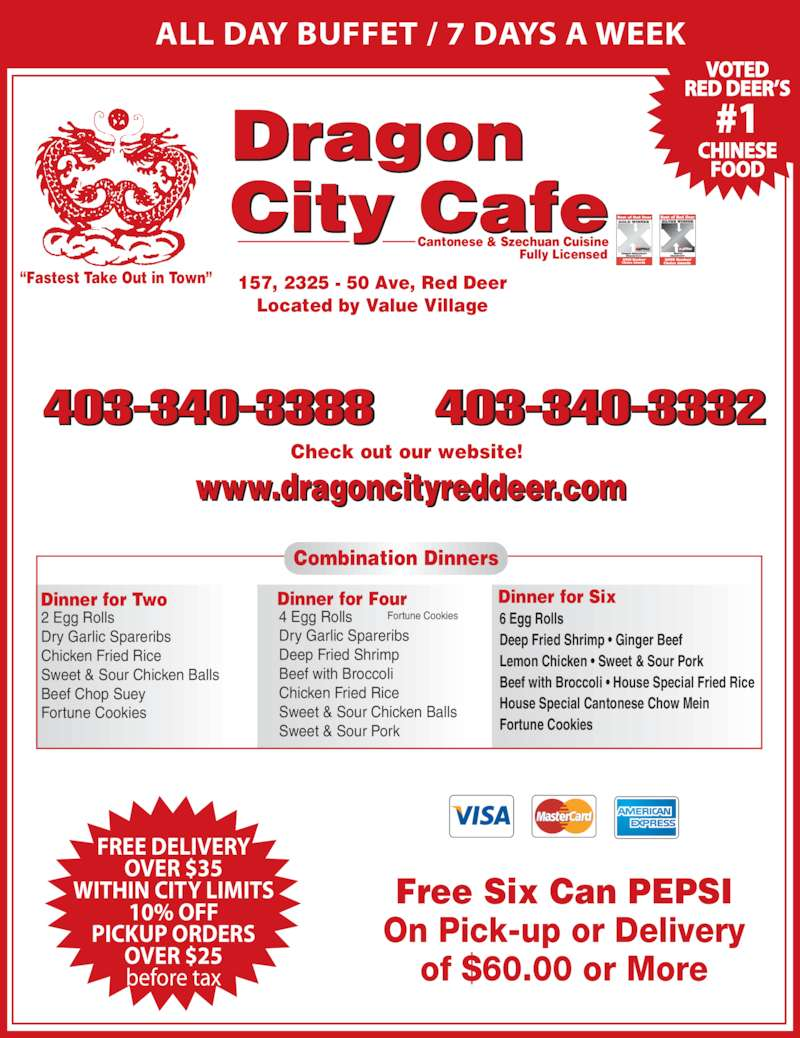"Dragon City Cafe Ltd (403-340-3388) - Display Ad - ALL DAY BUFFET / 7 DAYS A WEEK Cantonese & Szechuan Cuisine Fully Licensed 403-340-3388 403-340-3332 157, 2325 - 50 Ave, Red Deer Located by Value Village Check out our website! www.dragoncityreddeer.com Dragon City afe Free Six Can PEPSI On Pick-up or Delivery of $60.00 or More ""Fastest Take Out in Town"" Dinner for Two 2 Egg Rolls Dry Garlic Spareribs Chicken Fried Rice Sweet & Sour Chicken Balls Beef Chop Suey Fortune Cookies Dinner for Four 4 Egg Rolls Dry Garlic Spareribs Deep Fried Shrimp Beef with Broccoli Chicken Fried Rice Sweet & Sour Chicken Balls Sweet & Sour Pork Fortune Cookies Dinner for Six 6 Egg Rolls Deep Fried Shrimp • Ginger Beef Lemon Chicken • Sweet & Sour Pork Beef with Broccoli • House Special Fried Rice House Special Cantonese Chow Mein Fortune Cookies Combination Dinners FREE DELIVERY OVER $35 WITHIN CITY LIMITS 10% OFF PICKUP ORDERS OVER $25 before tax VOTED RED DEER'S #1 CHINESE FOOD"