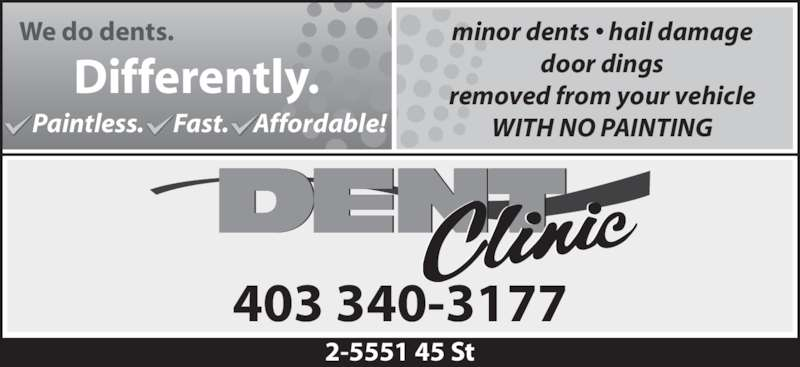 Dent Clinic (403-340-3177) - Display Ad - 403 340-3177 minor dents • hail damage door dings removed from your vehicle WITH NO PAINTING 2-5551 45 St We do dents. Differently. Paintless.      Fast.     Affordable!