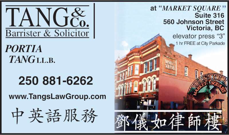 "Tang & Co Barrister & Solicitor (250-881-6262) - Display Ad - & Co. Barrister & Solicitor TANG PORTIA TANGLL.B. www.TangsLawGroup.com 1 hr FREE at City Parkade Suite 316 560 Johnson Street Victoria, BC elevator press ""3"" at ""MARKET SQUARE "" 250 881-6262"