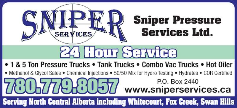 Sniper Services (780-779-8057) - Display Ad - Sniper Pressure Services Ltd. Serving North Central Alberta including Whitecourt, Fox Creek, Swan Hills • 1 & 5 Ton Pressure Trucks • Tank Trucks • Combo Vac Trucks • Hot Oiler www.sniperservices.ca P.O. Box 2440780.779.8057 • Methanol & Glycol Sales • Chemical Injections • 50/50 Mix for Hydro Testing • Hydrates • COR Certified 24 Hour Service