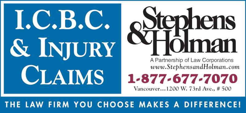 Stephens & Holman (1-877-677-7070) - Display Ad - I.C.B.C. & INJURY CLAIMS 1-877-677-7070 Vancouver…1200 W. 73rd Ave., # 500 A Partnership of Law Corporations www.StephensandHolman.com T H E  L AW  F I R M  Y O U  C H O O S E  M A K E S  A  D I F F E R E N C E !
