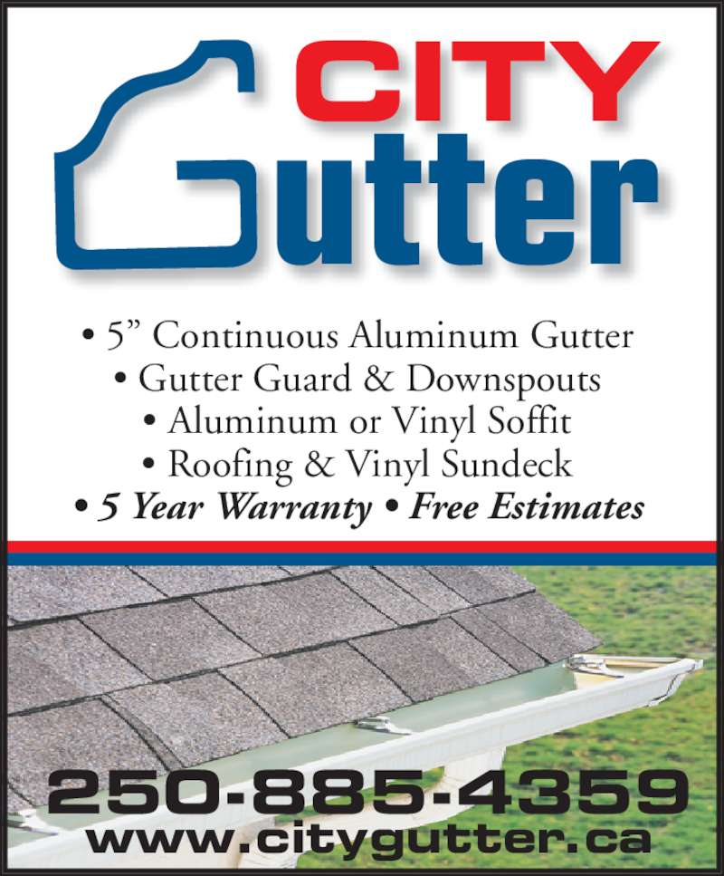 "City Gutter (250-885-4359) - Display Ad - • 5"" Continuous Aluminum Gutter • Gutter Guard & Downspouts • Aluminum or Vinyl Soffit • Roofing & Vinyl Sundeck • 5 Year Warranty • Free Estimates CITY utter 250-885-4359 www.citygutter.ca"