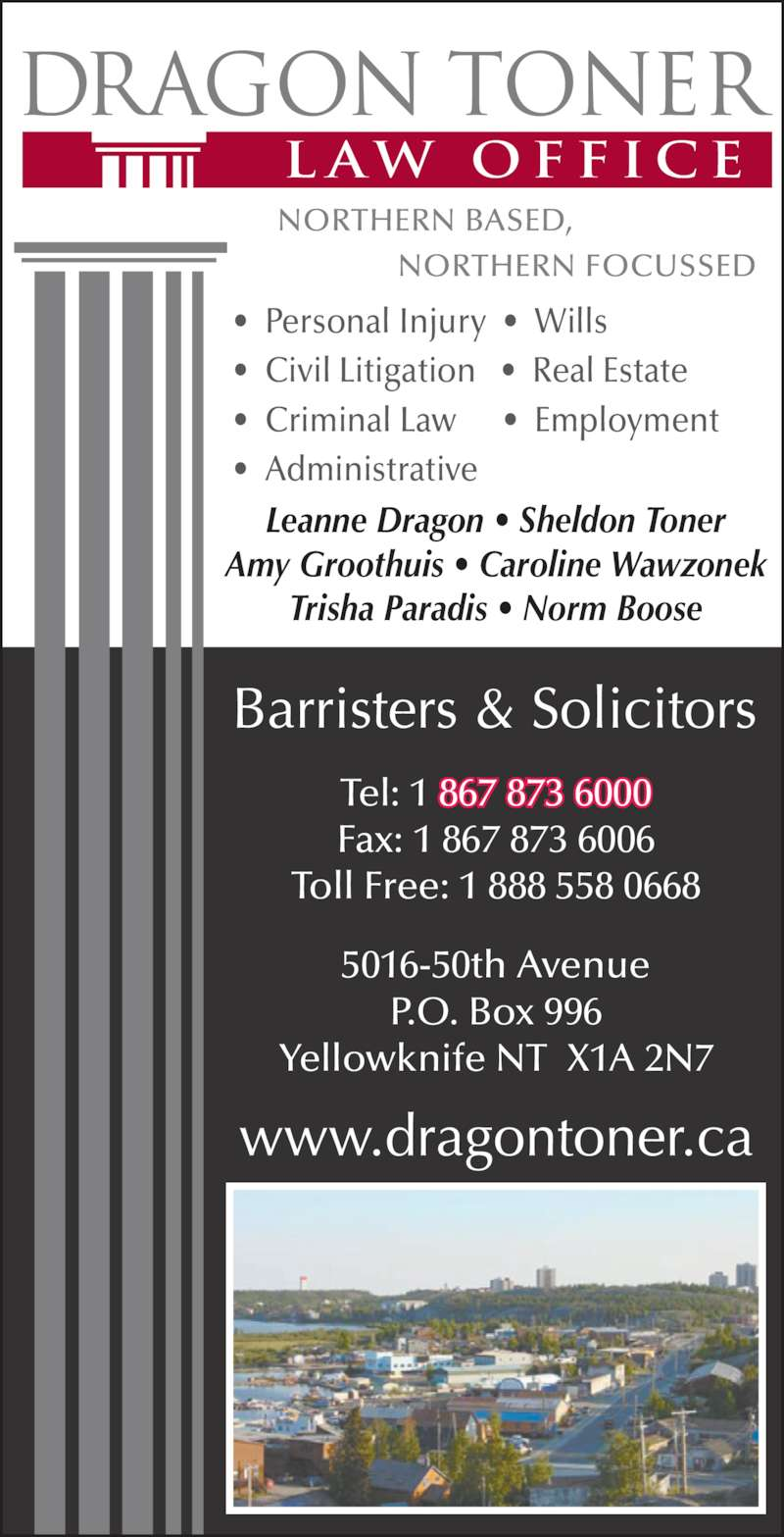 Dragon Toner Law Office (867-873-6000) - Display Ad - •  Personal Injury  •  Wills   •  Civil Litigation   •  Real Estate   •  Criminal Law      •  Employment   •  Administrative Leanne Dragon • Sheldon Toner Amy Groothuis • Caroline Wawzonek Trisha Paradis • Norm Boose 5016-50th Avenue P.O. Box 996 Yellowknife NT  X1A 2N7 Tel: 1 867 873 6000 Fax: 1 867 873 6006 Toll Free: 1 888 558 0668