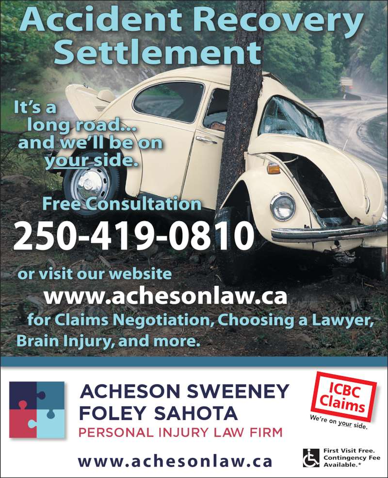 Acheson Whitley Sweeney Foley (250-384-6262) - Display Ad - www.achesonlaw.ca We're on your side. 250-419-0810      www.achesonlaw.ca Accident Recovery     Settlement                   Free Consultation    for Claims Negotiation, Choosing a Lawyer, Brain Injury, and more. or visit our website It's a    long road...  and we'll be on        your side.