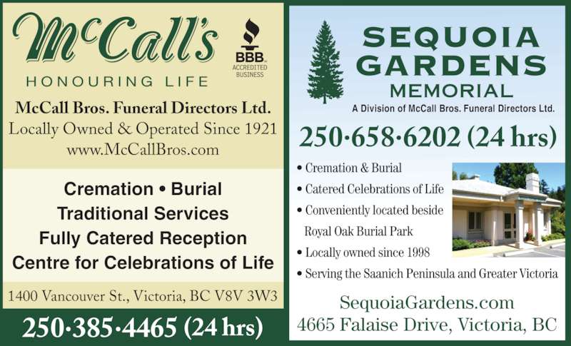 McCall Bros Funeral Directors (250-385-4465) - Display Ad - Traditional Services Fully Catered Reception Centre for Celebrations of Life • Cremation & Burial • Catered Celebrations of Life • Conveniently located beside    Royal Oak Burial Park • Locally owned since 1998 • Serving the Saanich Peninsula and Greater Victoria McCall Bros. Funeral Directors Ltd. Locally Owned & Operated Since 1921 www.McCallBros.com 1400 Vancouver St., Victoria, BC V8V 3W3 A Division of McCall Bros. Funeral Directors Ltd.  250.658.6202 (24 hrs) SequoiaGardens.com 4665 Falaise Drive, Victoria, BC250.385.4465 (24 hrs) Cremation • Burial