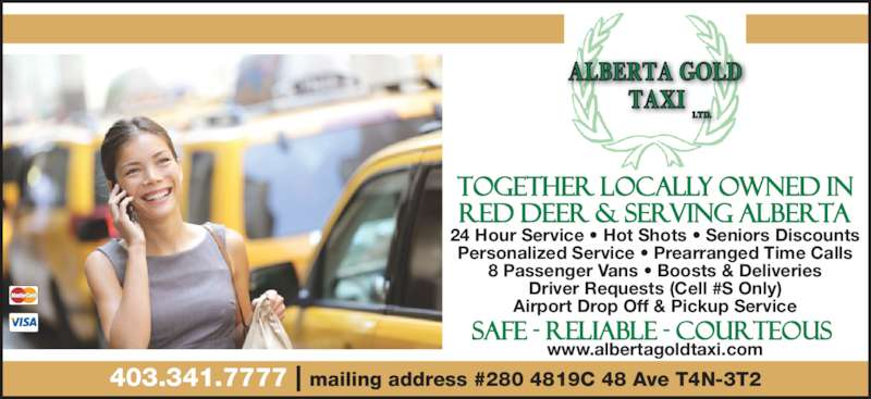Alberta Gold Taxi (403-341-7777) - Display Ad - 24 Hour Service • Hot Shots • Seniors Discounts Personalized Service • Prearranged Time Calls 8 Passenger Vans • Boosts & Deliveries Driver Requests (Cell #S Only) Airport Drop Off & Pickup Service www.albertagoldtaxi.com 403.341.7777 | mailing address #280 4819C 48 Ave T4N-3T2