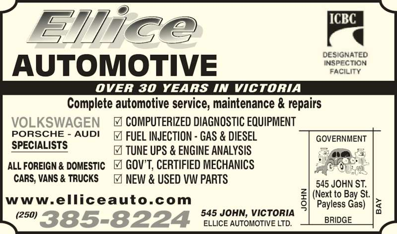 Ellice Automotive Ltd (250-385-8224) - Display Ad - AUTOMOTIVE OVER 30 YEARS IN VICTORIA Complete automotive service, maintenance & repairs ALL FOREIGN & DOMESTIC CARS, VANS & TRUCKS VOLKSWAGEN PORSCHE - AUDI SPECIALISTS COMPUTERIZED DIAGNOSTIC EQUIPMENT FUEL INJECTION - GAS & DIESEL TUNE UPS & ENGINE ANALYSIS GOV'T, CERTIFIED MECHANICS NEW & USED VW PARTS ELLICE AUTOMOTIVE LTD. 545 JOHN, VICTORIA(250)385-8224 www.elliceauto.com GOVERNMENT BRIDGE JO AY 545 JOHN ST. (Next to Bay St. Payless Gas)JO AY
