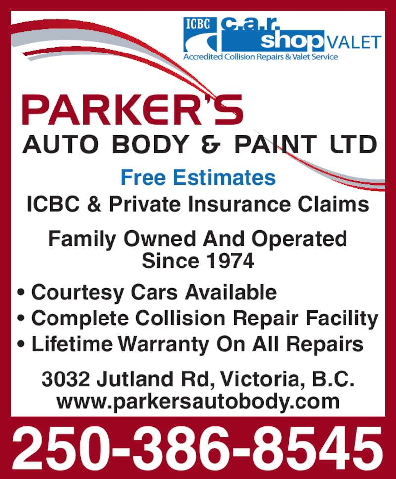 Parker's Auto Body & Paint Ltd (250-386-8545) - Display Ad - Free Estimates ICBC & Private Insurance Claims 3032 Jutland Rd, Victoria, B.C. www.parkersautobody.com Family Owned And Operated Since 1974 • Courtesy Cars Available • Complete Collision Repair Facility • Lifetime Warranty On All Repairs 250-386-8545