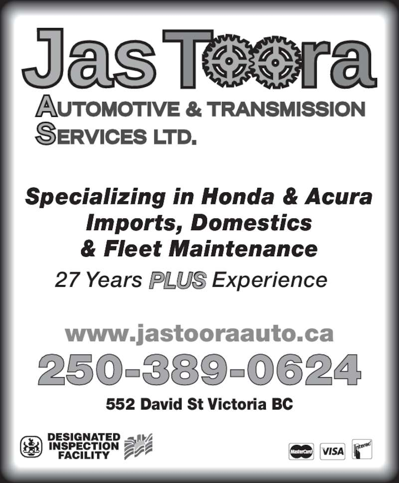 Jas Toora Automotive & Transmission Services Ltd (250-389-0624) - Display Ad - 552 David St Victoria BC www.jastooraauto.ca 250-389-0624 Specializing in Honda & Acura Imports, Domestics & Fleet Maintenance 27 Years PLUS Experience