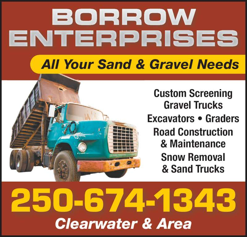 Borrow Enterprises (250-674-1343) - Display Ad - Custom Screening Gravel Trucks Excavators • Graders Road Construction & Maintenance Snow Removal & Sand Trucks All Your Sand & Gravel Needs BORROW ENTERPRISES Clearwater & Area 250-674-1343