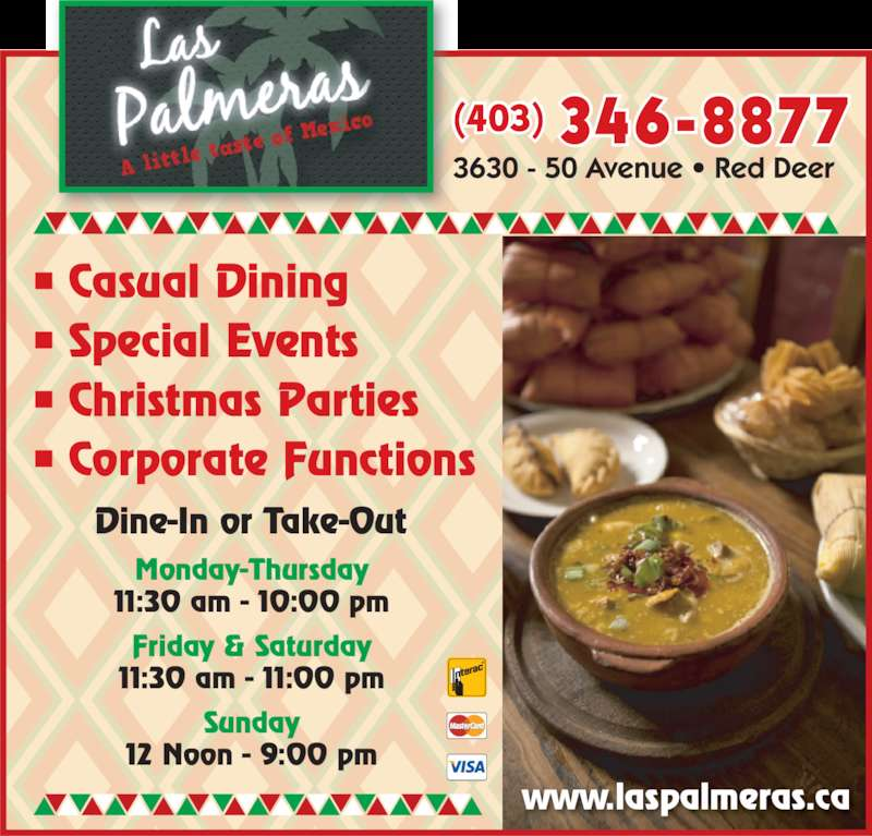 Las Palmeras (403-346-8877) - Display Ad - • Casual Dining • Special Events • Christmas Parties • Corporate Functions 346-8877(403) Dine-In or Take-Out Monday-Thursday 11:30 am - 10:00 pm Friday & Saturday 11:30 am - 11:00 pm Sunday 12 Noon - 9:00 pm www.laspalmeras.ca